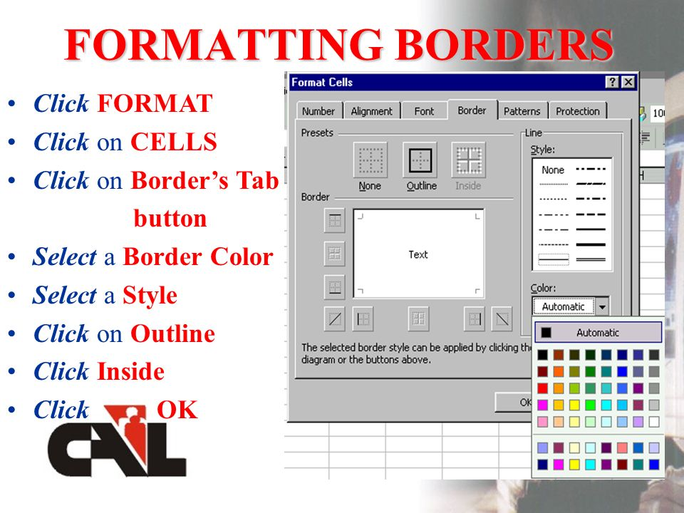 FORMATTING BORDERS Click FORMAT Click on CELLS Click on Borders Tab button Select a Border Color Select a Style Click on Outline Click Inside Click OK