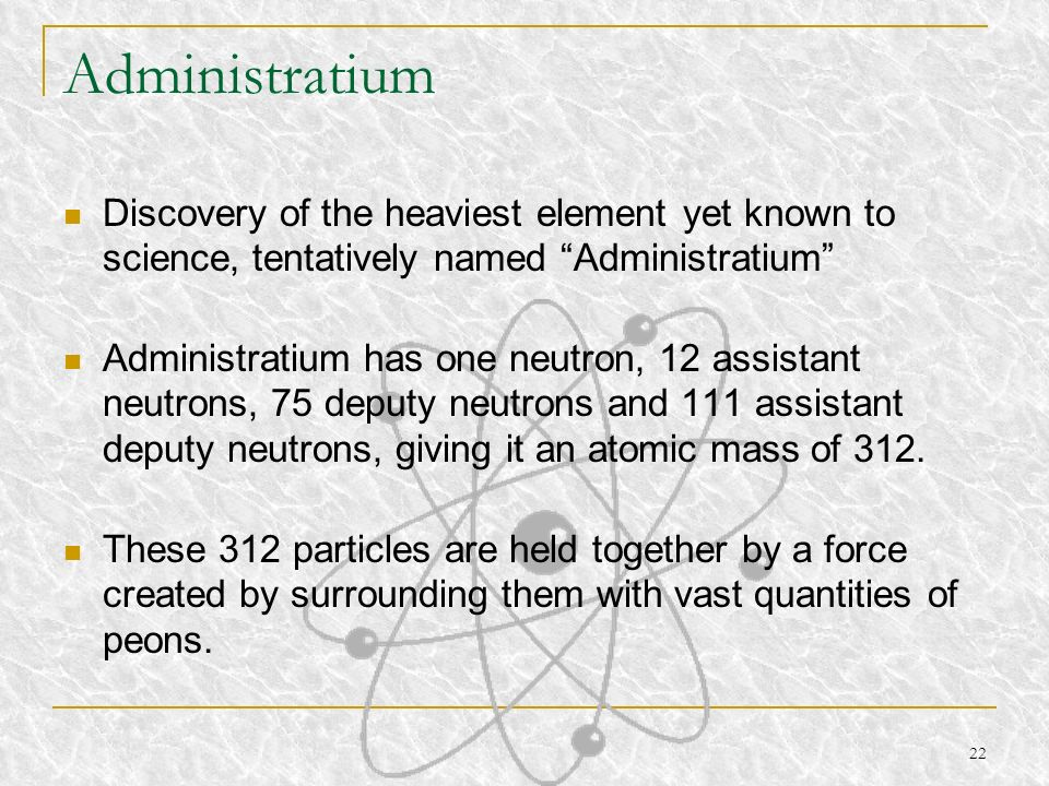 22 Administratium Discovery of the heaviest element yet known to science, tentatively named Administratium Administratium has one neutron, 12 assistan