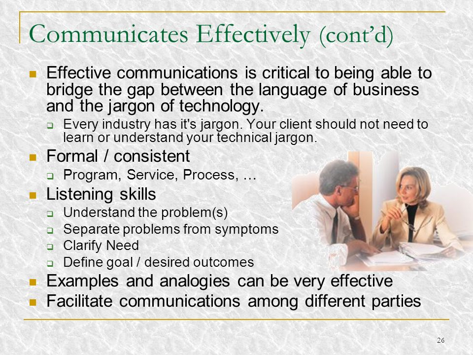 26 Communicates Effectively (contd) Effective communications is critical to being able to bridge the gap between the language of business and the jarg