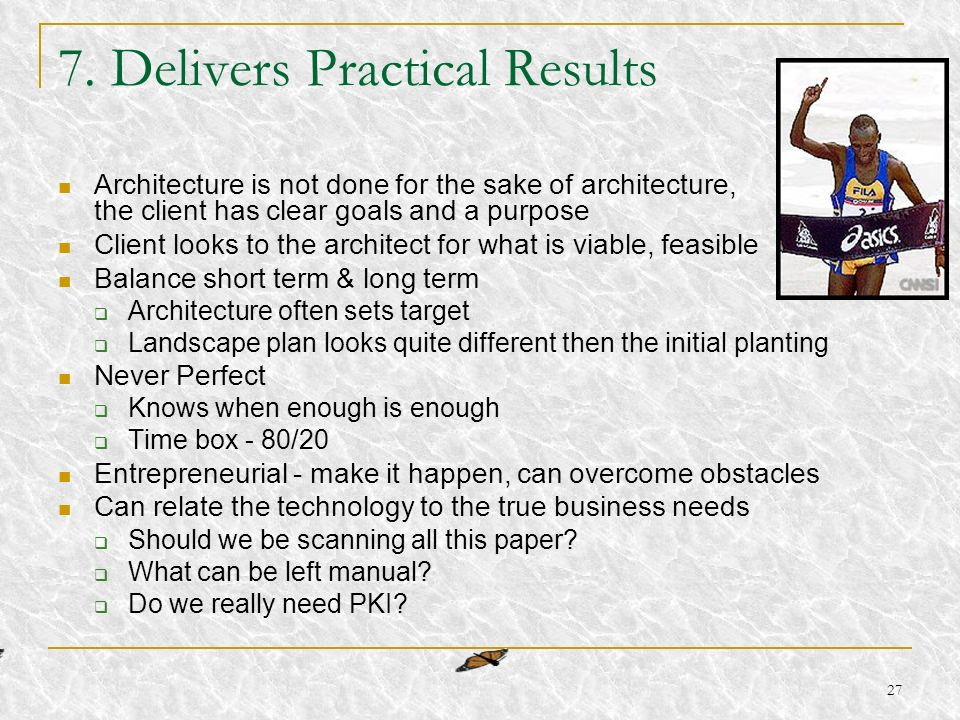 27 7. Delivers Practical Results Architecture is not done for the sake of architecture, the client has clear goals and a purpose Client looks to the a