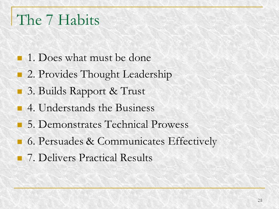 28 The 7 Habits 1. Does what must be done 2. Provides Thought Leadership 3. Builds Rapport & Trust 4. Understands the Business 5. Demonstrates Technic
