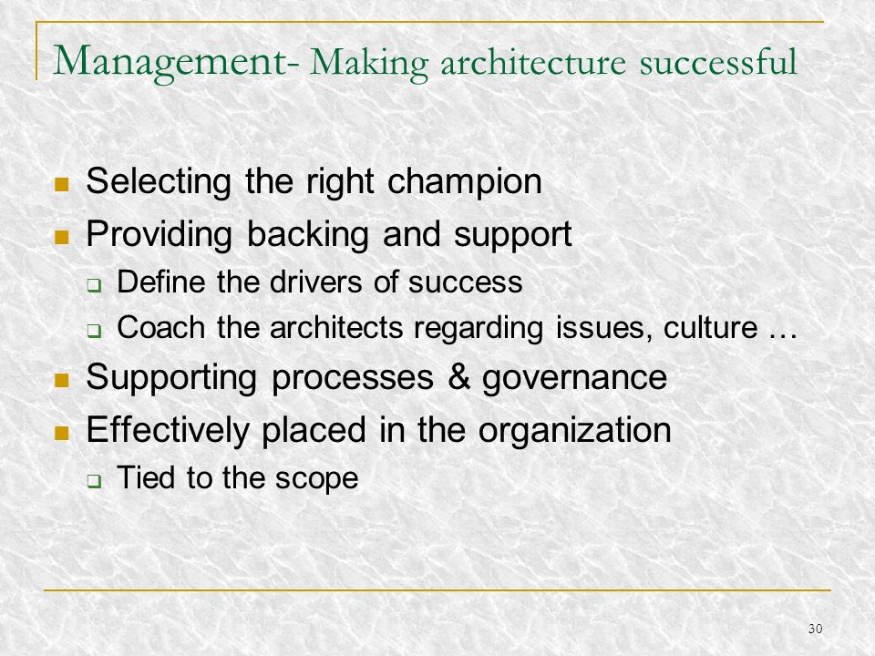 30 Management- Making architecture successful Selecting the right champion Providing backing and support Define the drivers of success Coach the archi