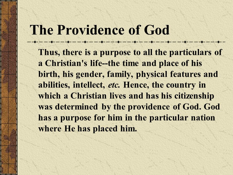 The Providence of God Thus, there is a purpose to all the particulars of a Christian s life--the time and place of his birth, his gender, family, physical features and abilities, intellect, etc.