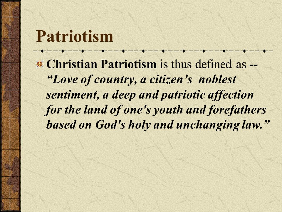 Christian Patriotism is thus defined as -- Love of country, a citizens noblest sentiment, a deep and patriotic affection for the land of one's youth a