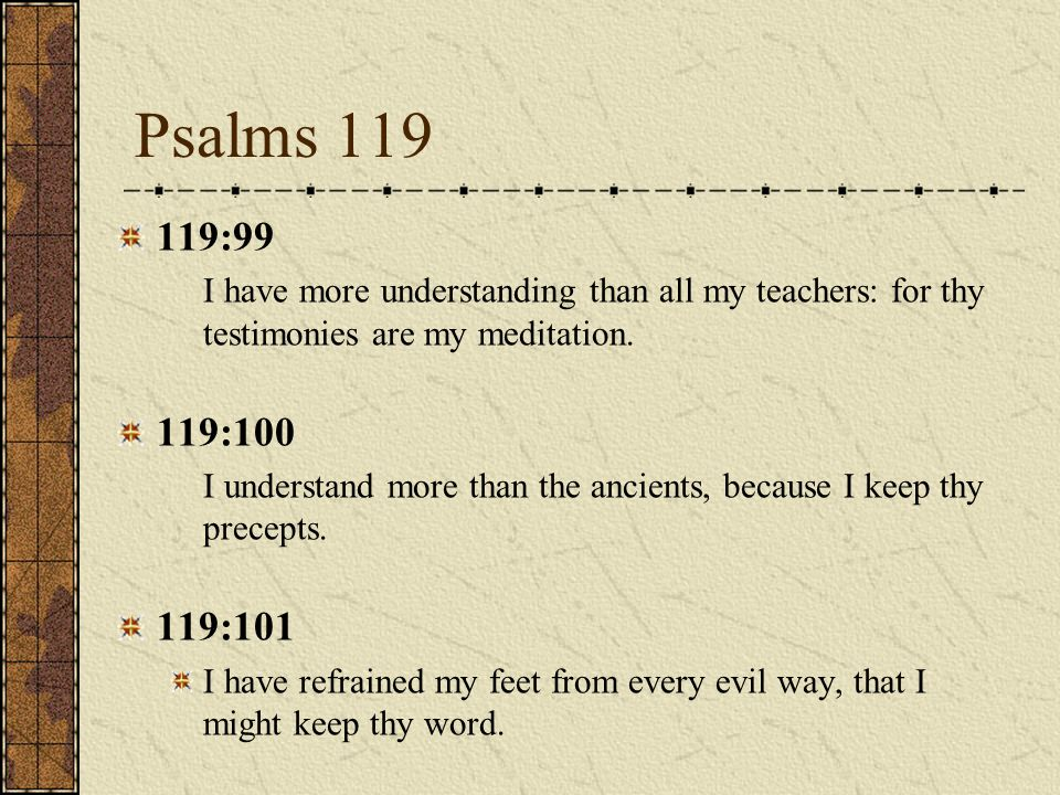119:99 I have more understanding than all my teachers: for thy testimonies are my meditation.