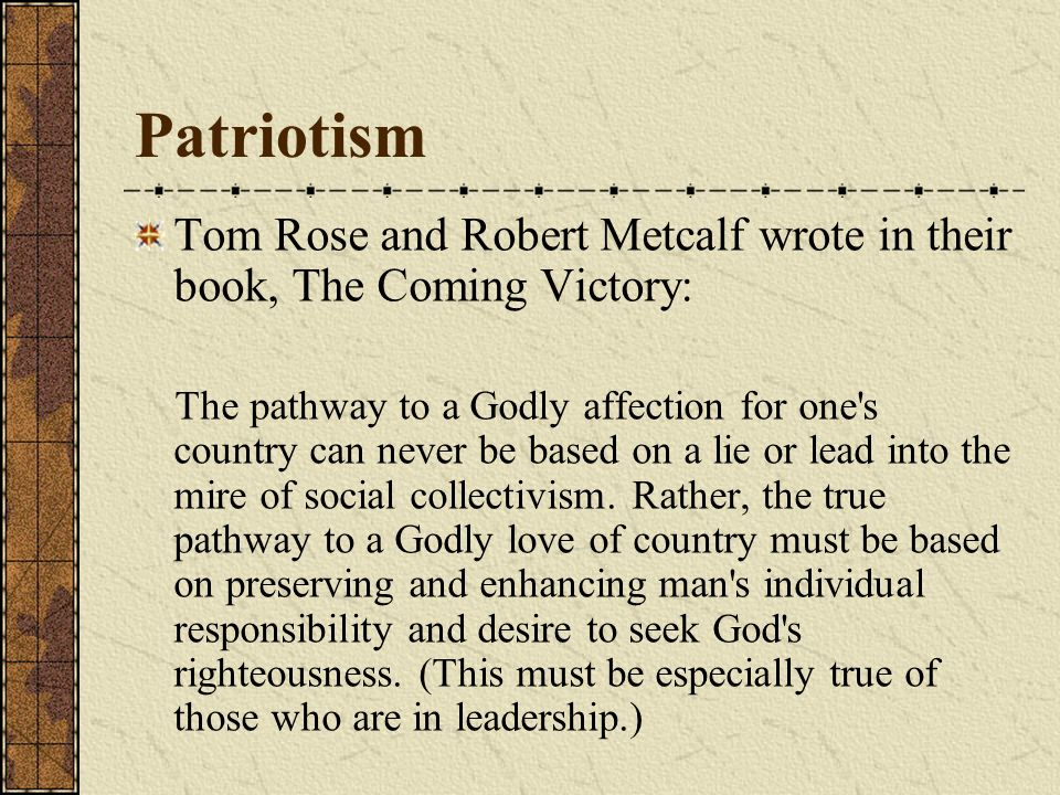 Tom Rose and Robert Metcalf wrote in their book, The Coming Victory: The pathway to a Godly affection for one s country can never be based on a lie or lead into the mire of social collectivism.