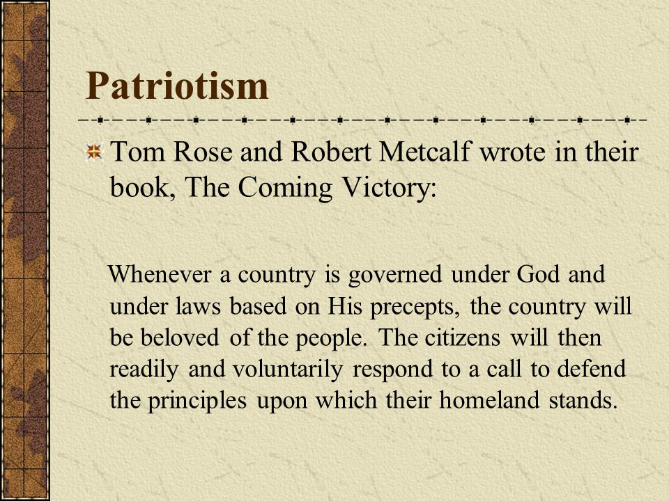 Tom Rose and Robert Metcalf wrote in their book, The Coming Victory: Whenever a country is governed under God and under laws based on His precepts, the country will be beloved of the people.