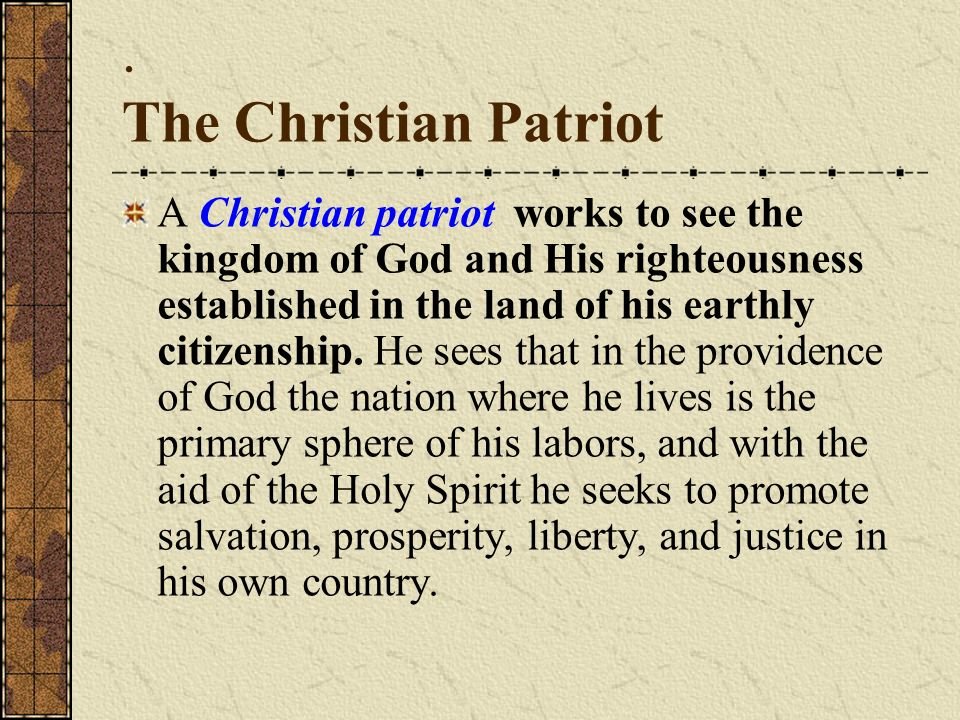 The Christian Patriot A Christian patriot works to see the kingdom of God and His righteousness established in the land of his earthly citizenship.
