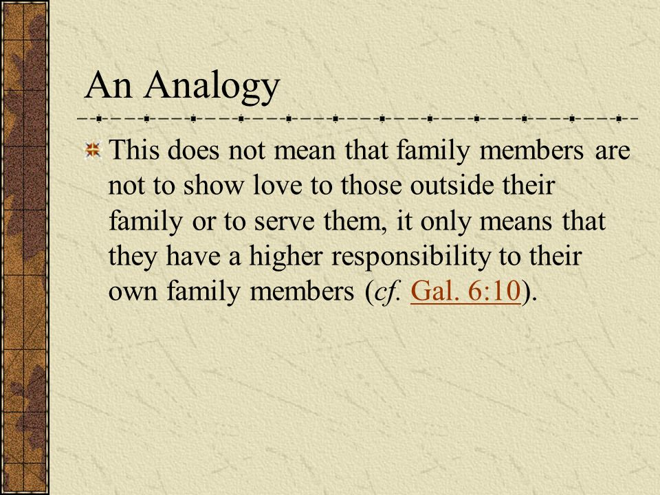 This does not mean that family members are not to show love to those outside their family or to serve them, it only means that they have a higher responsibility to their own family members (cf.