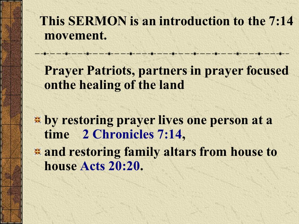 This SERMON is an introduction to the 7:14 movement. Prayer Patriots, partners in prayer focused onthe healing of the land by restoring prayer lives o