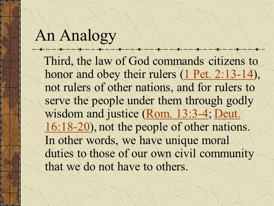Third, the law of God commands citizens to honor and obey their rulers (1 Pet. 2:13-14), not rulers of other nations, and for rulers to serve the peop