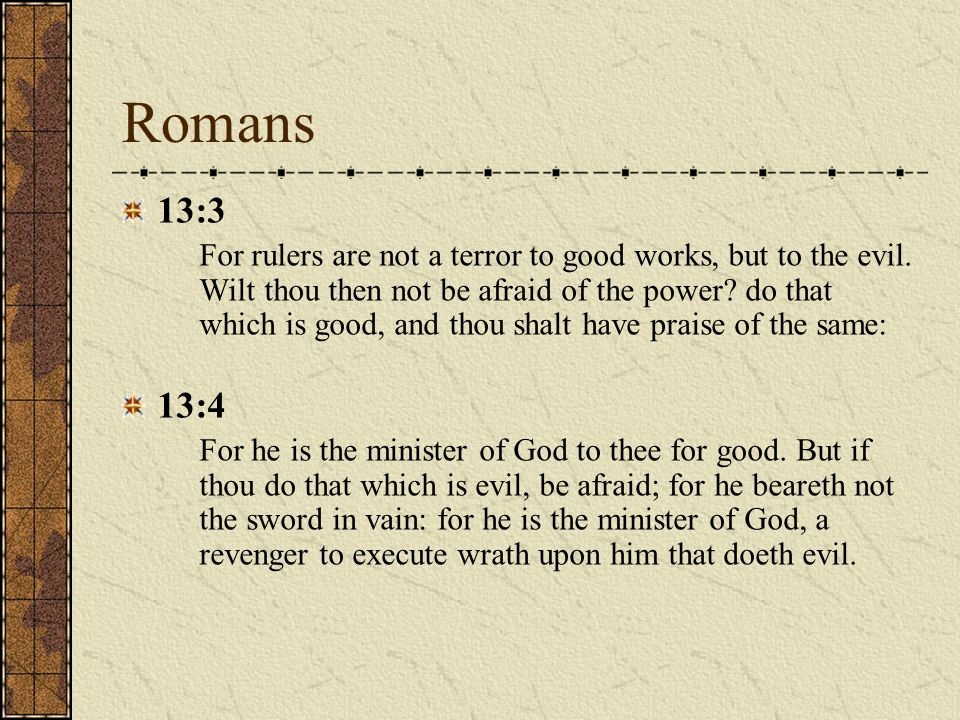 Romans 13:3 For rulers are not a terror to good works, but to the evil. Wilt thou then not be afraid of the power? do that which is good, and thou sha