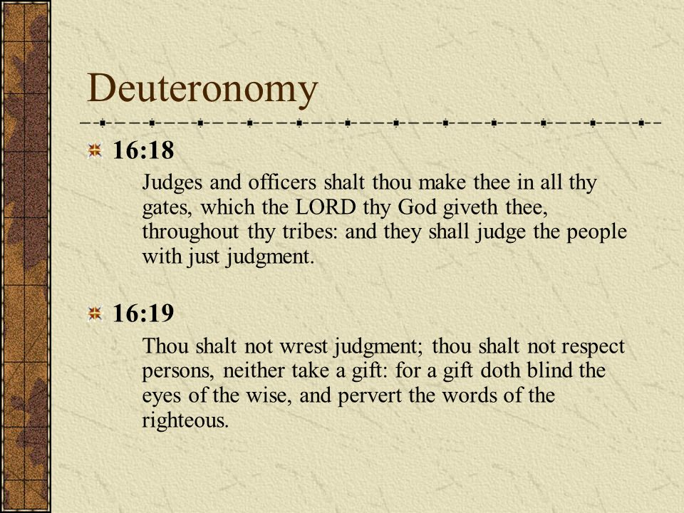 Deuteronomy 16:18 Judges and officers shalt thou make thee in all thy gates, which the LORD thy God giveth thee, throughout thy tribes: and they shall judge the people with just judgment.