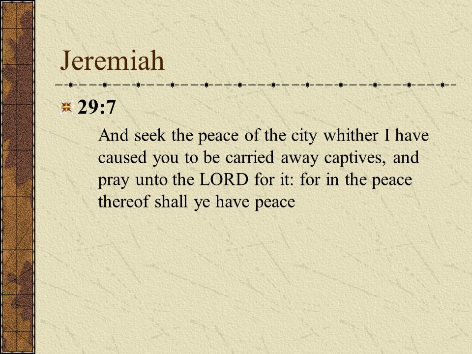Jeremiah 29:7 And seek the peace of the city whither I have caused you to be carried away captives, and pray unto the LORD for it: for in the peace th