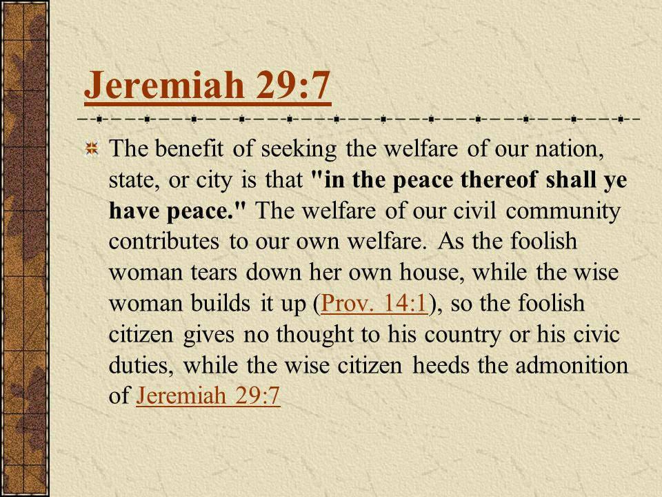 The benefit of seeking the welfare of our nation, state, or city is that in the peace thereof shall ye have peace. The welfare of our civil community contributes to our own welfare.