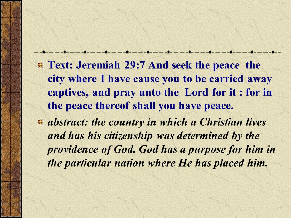 Text: Jeremiah 29:7 And seek the peace the city where I have cause you to be carried away captives, and pray unto the Lord for it : for in the peace thereof shall you have peace.