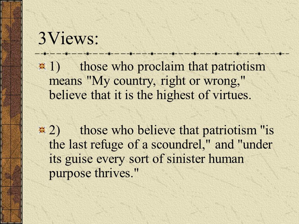 3Views: 1) those who proclaim that patriotism means My country, right or wrong, believe that it is the highest of virtues.