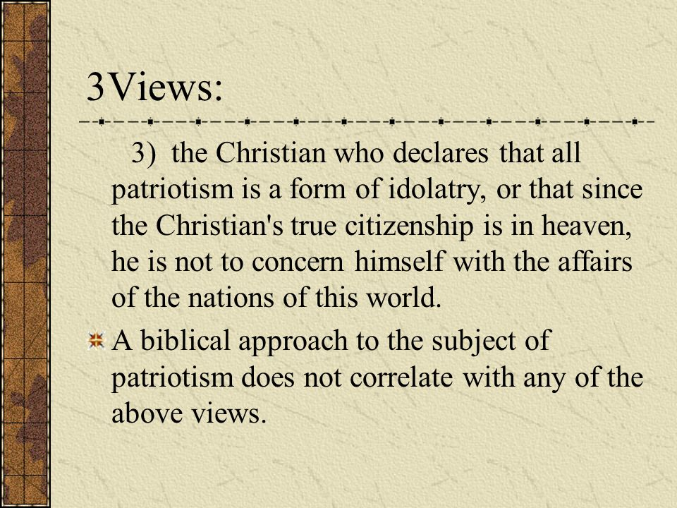 3) the Christian who declares that all patriotism is a form of idolatry, or that since the Christian's true citizenship is in heaven, he is not to con