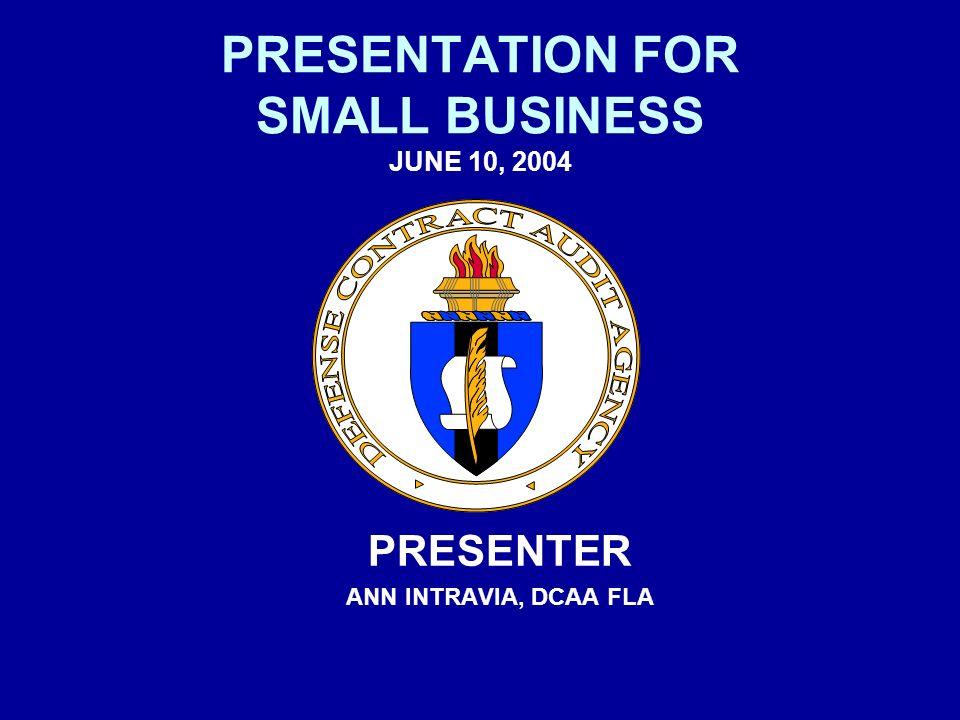 PRESENTATION FOR SMALL BUSINESS JUNE 10, 2004 PRESENTER ANN INTRAVIA, DCAA FLA