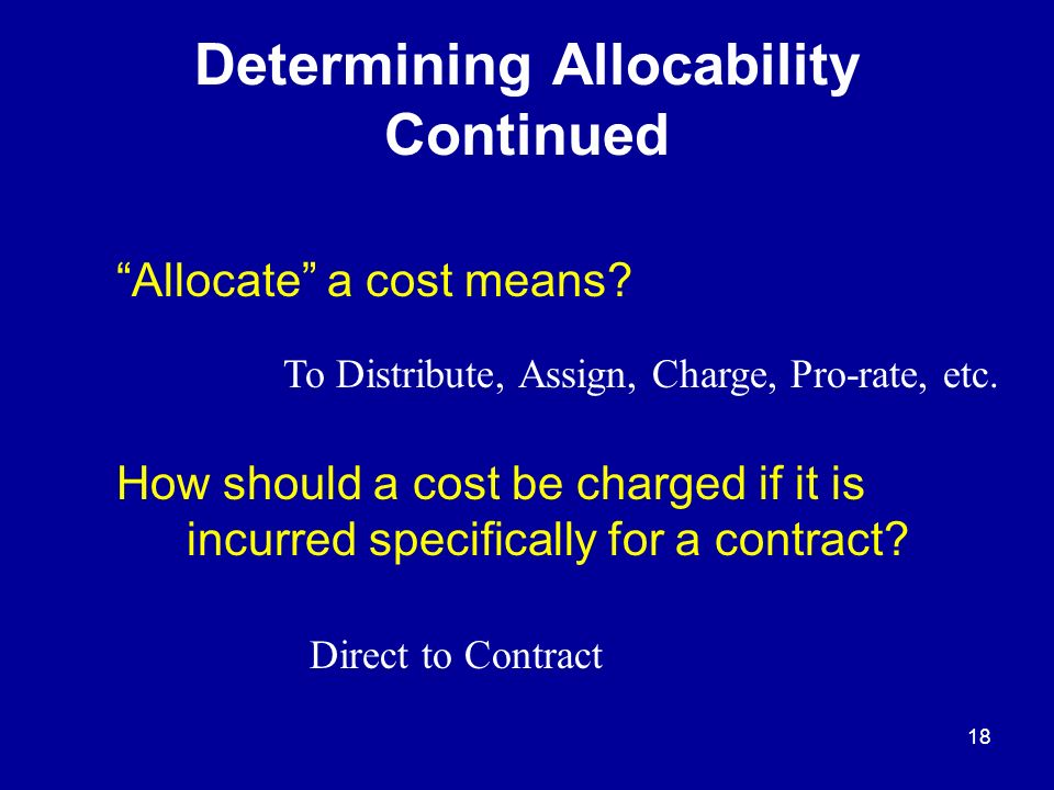 17 Determining Allocability FAR deals with Allocability If a cost is incurred specifically for the benefit of a contract – allocable to that contract (Direct Cost) Benefits more than one contract (Indirect Cost) Benefits the business as a whole (G&A)