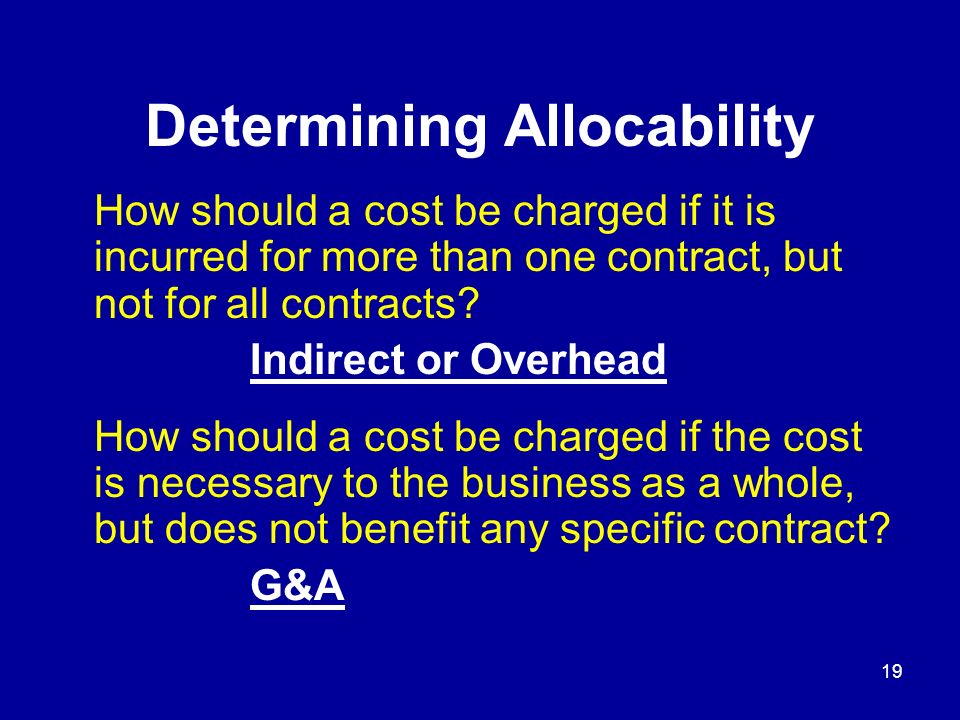 18 Determining Allocability Continued Allocate a cost means.