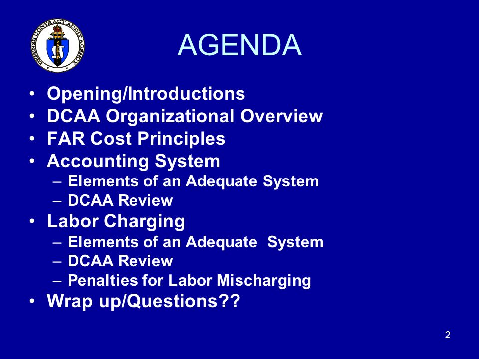 2 AGENDA Opening/Introductions DCAA Organizational Overview FAR Cost Principles Accounting System –Elements of an Adequate System –DCAA Review Labor Charging –Elements of an Adequate System –DCAA Review –Penalties for Labor Mischarging Wrap up/Questions??