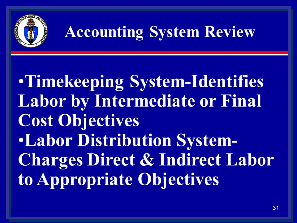 30 Accounting System Review Proper Segregation: Direct Cost Indirect Cost Identification & Accumulation Direct costs by contract Consistent Allocation of Indirects Under G/L Control