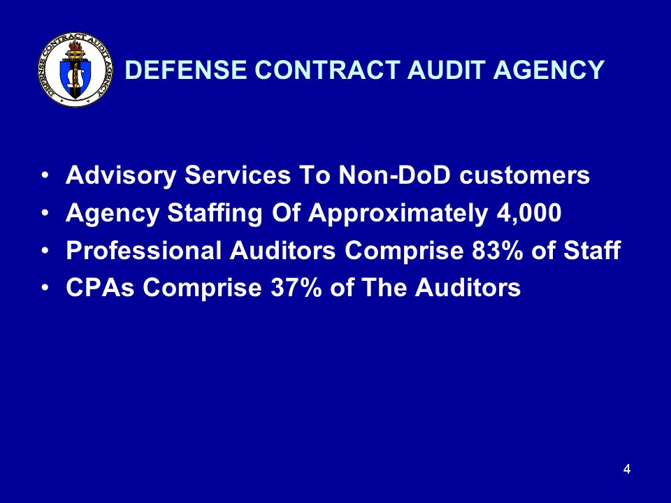 3 Established in 1965 Separate Agency of the Department of Defense Reports to DoD Controller Provides Services to All DoD Components Provides All Necessary Contract Audits for DoD DEFENSE CONTRACT AUDIT AGENCY