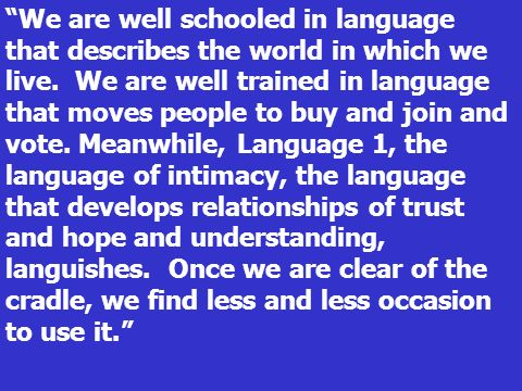 We are well schooled in language that describes the world in which we live. We are well trained in language that moves people to buy and join and vote