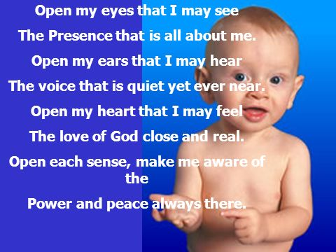 Open my eyes that I may see The Presence that is all about me. Open my ears that I may hear The voice that is quiet yet ever near. Open my heart that