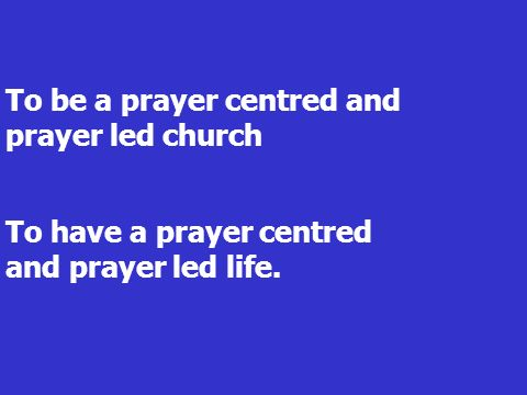 To be a prayer centred and prayer led church To have a prayer centred and prayer led life.