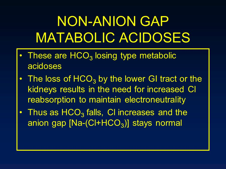 NON-ANION GAP MATABOLIC ACIDOSES These are HCO 3 losing type metabolic acidoses The loss of HCO 3 by the lower GI tract or the kidneys results in the
