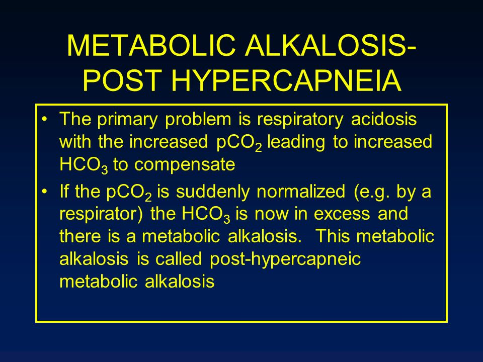 METABOLIC ALKALOSIS- POST HYPERCAPNEIA The primary problem is respiratory acidosis with the increased pCO 2 leading to increased HCO 3 to compensate I