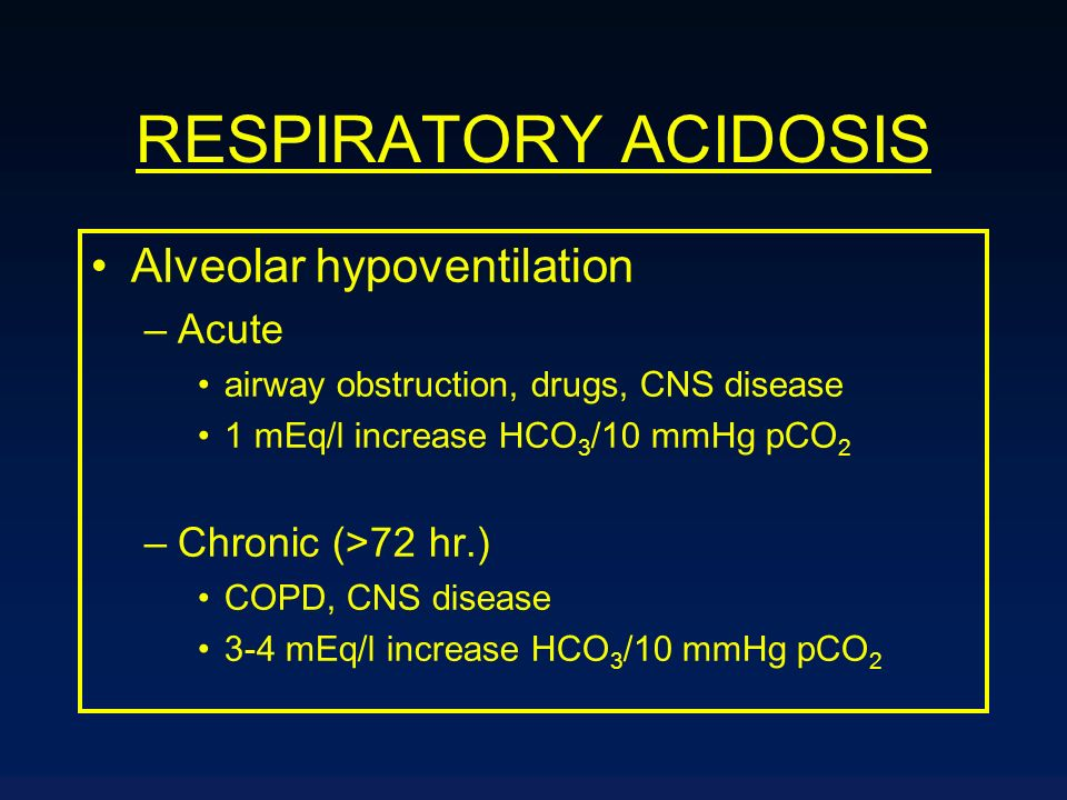 RESPIRATORY ACIDOSIS Alveolar hypoventilation –Acute airway obstruction, drugs, CNS disease 1 mEq/l increase HCO 3 /10 mmHg pCO 2 –Chronic (>72 hr.) C