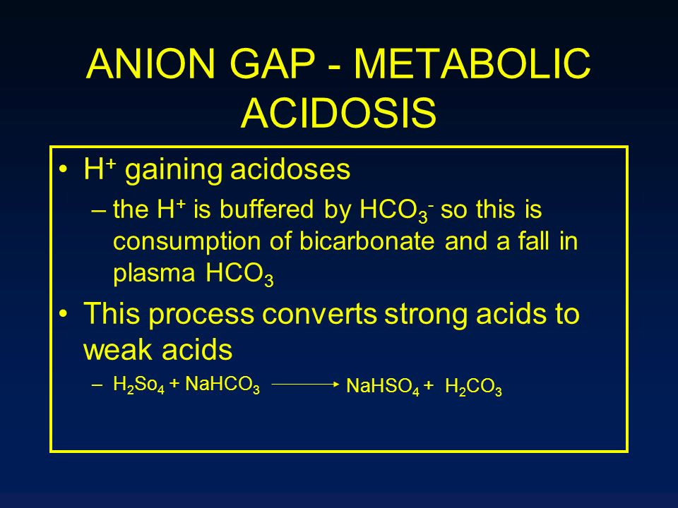ANION GAP - METABOLIC ACIDOSIS H + gaining acidoses –the H + is buffered by HCO 3 - so this is consumption of bicarbonate and a fall in plasma HCO 3 T