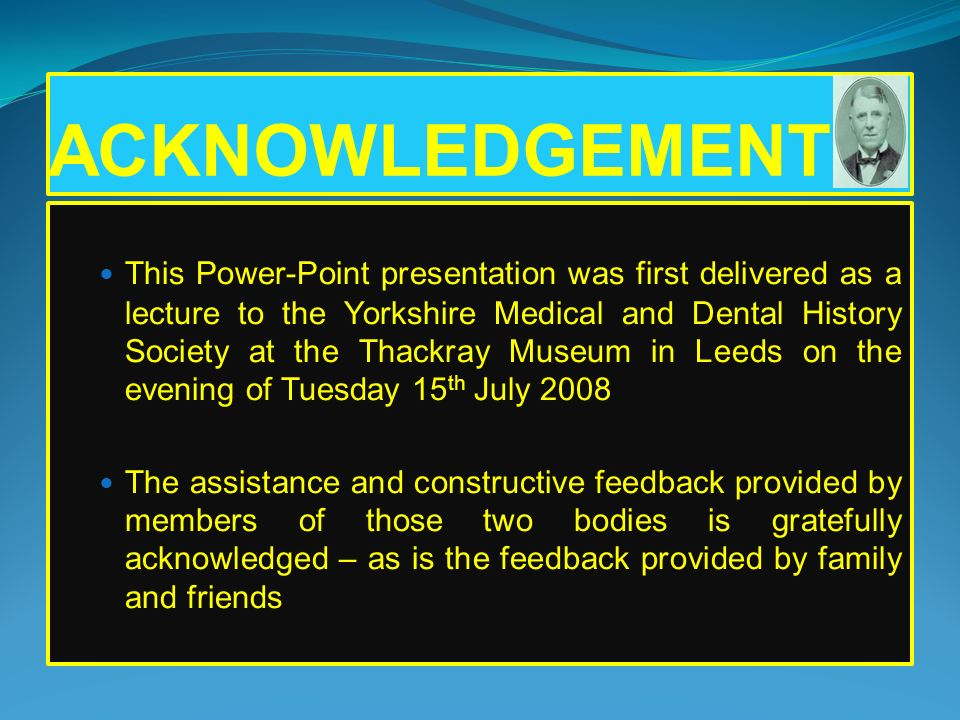 ACKNOWLEDGEMENT This Power-Point presentation was first delivered as a lecture to the Yorkshire Medical and Dental History Society at the Thackray Mus