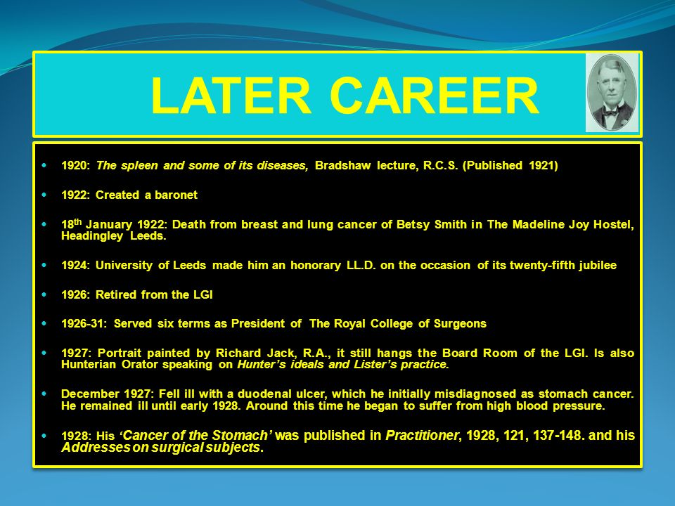 LATER CAREER 1920: The spleen and some of its diseases, Bradshaw lecture, R.C.S. (Published 1921) 1922: Created a baronet 18 th January 1922: Death fr