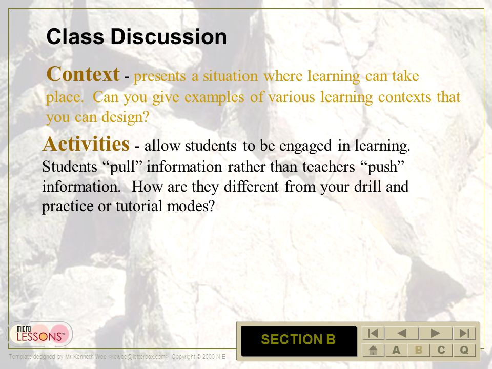 ABCQ Template designed by Mr Kenneth Wee Copyright © 2000 NIE B SECTION B Class Discussion Context - presents a situation where learning can take plac