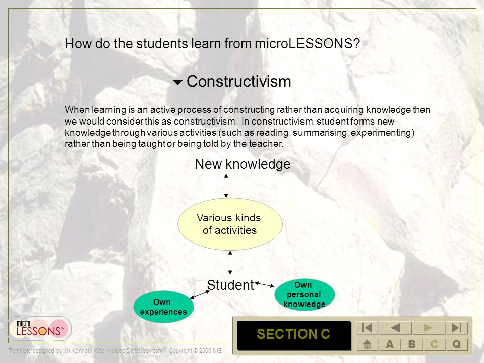 ABCQ Template designed by Mr Kenneth Wee Copyright © 2000 NIE C SECTION C How do the students learn from microLESSONS? Cognitivism If I ask you to mem
