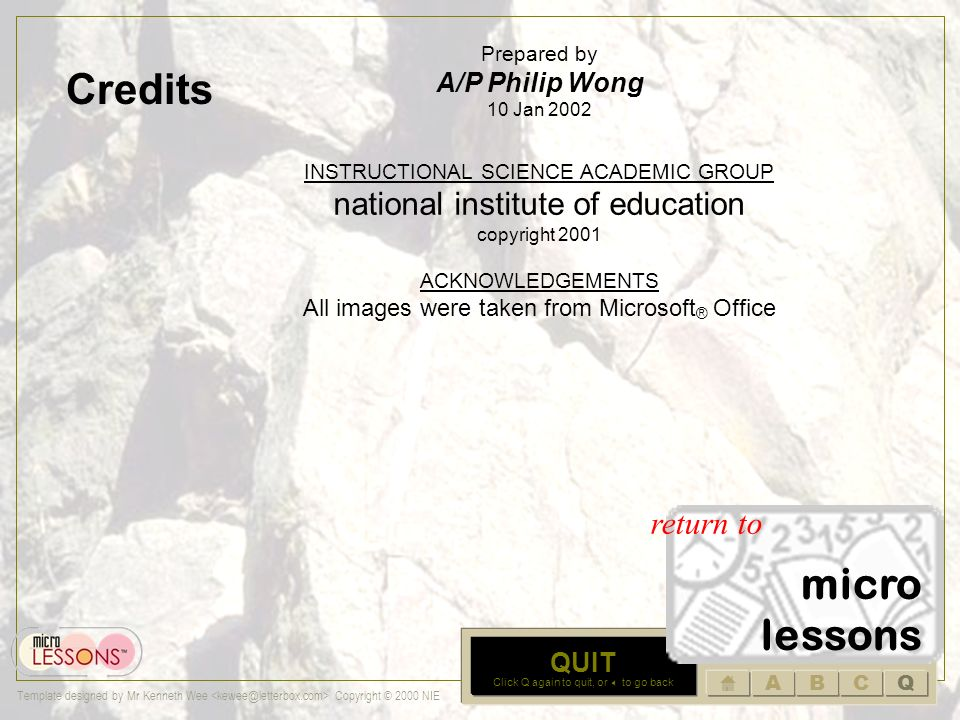 ABCQ Template designed by Mr Kenneth Wee Copyright © 2000 NIE C SECTION C Summary Activity Click on the icon to open activity sheet on LEARNING Look at the tools and activities in each microLESSON and based on these, identify how students learn.