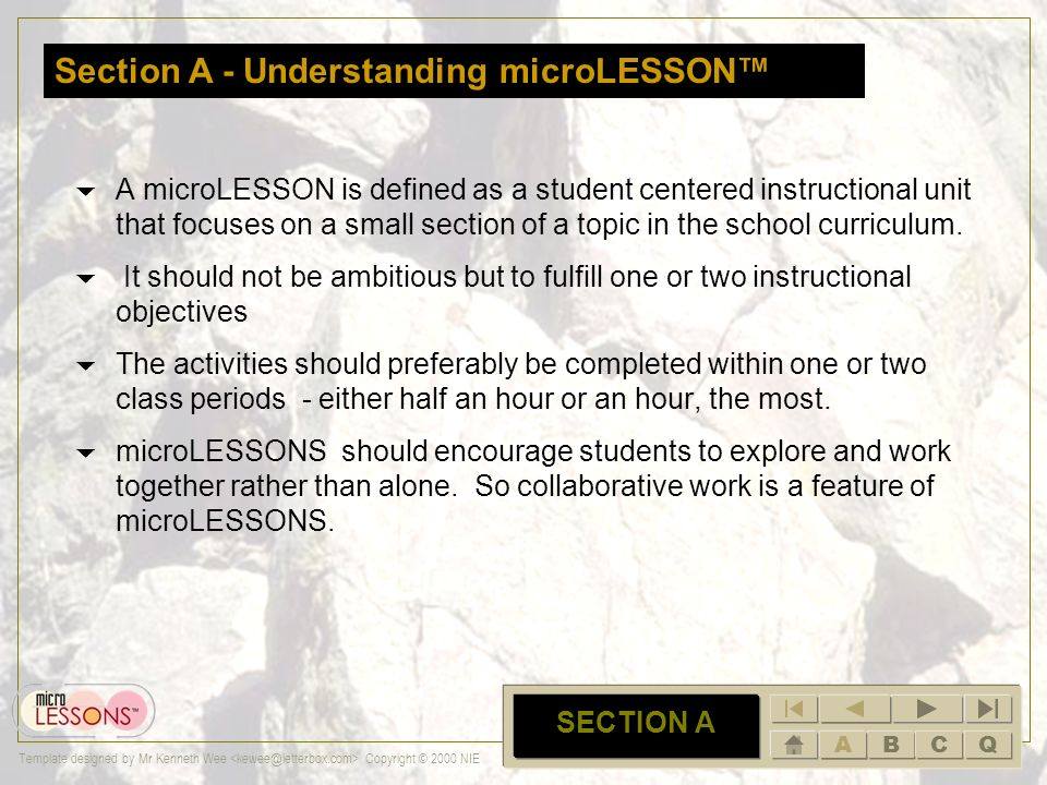 ABCQ Template designed by Mr Kenneth Wee Copyright © 2000 NIE HOME Section A – Understanding microLESSON (A very short introduction of what is a micro