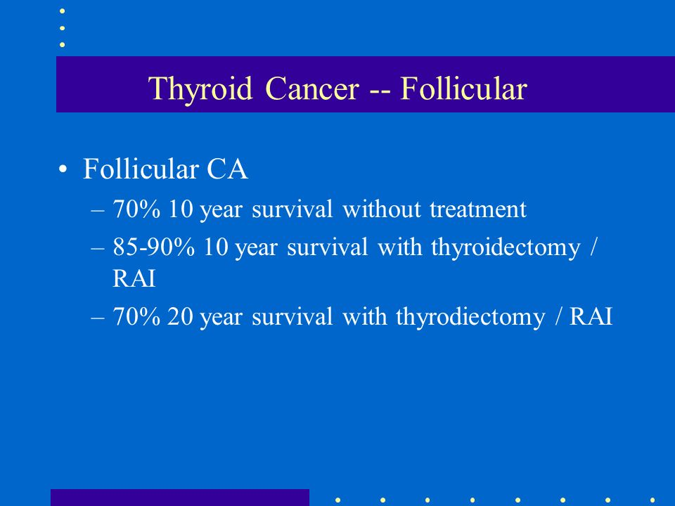 Thyroid Cancer -- Follicular Follicular CA –70% 10 year survival without treatment –85-90% 10 year survival with thyroidectomy / RAI –70% 20 year surv