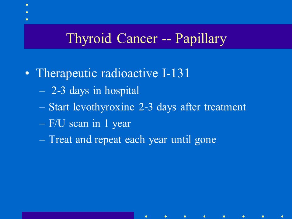 Thyroid Cancer -- Papillary Therapeutic radioactive I-131 – 2-3 days in hospital –Start levothyroxine 2-3 days after treatment –F/U scan in 1 year –Tr