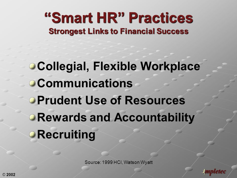 © 2002 Smart HR Practices Strongest Links to Financial Success Collegial, Flexible Workplace Communications Prudent Use of Resources Rewards and Accountability Recruiting Source: 1999 HCI, Watson Wyatt