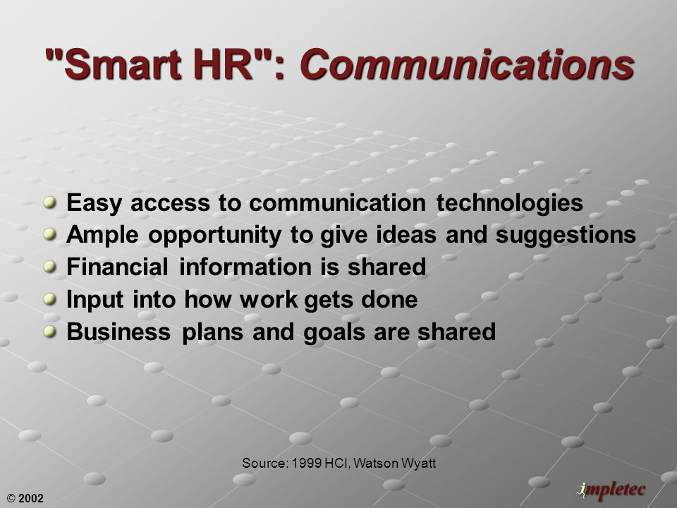 © 2002 Smart HR : Communications Easy access to communication technologies Ample opportunity to give ideas and suggestions Financial information is shared Input into how work gets done Business plans and goals are shared Source: 1999 HCI, Watson Wyatt