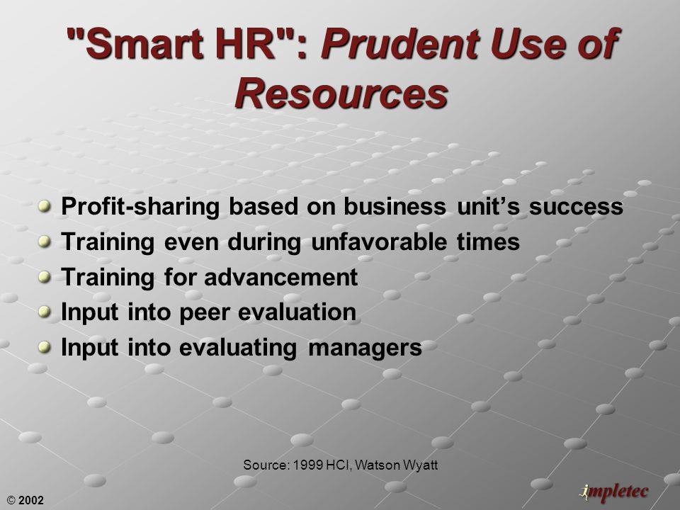 © 2002 Smart HR : Prudent Use of Resources Profit-sharing based on business units success Training even during unfavorable times Training for advancement Input into peer evaluation Input into evaluating managers Source: 1999 HCI, Watson Wyatt