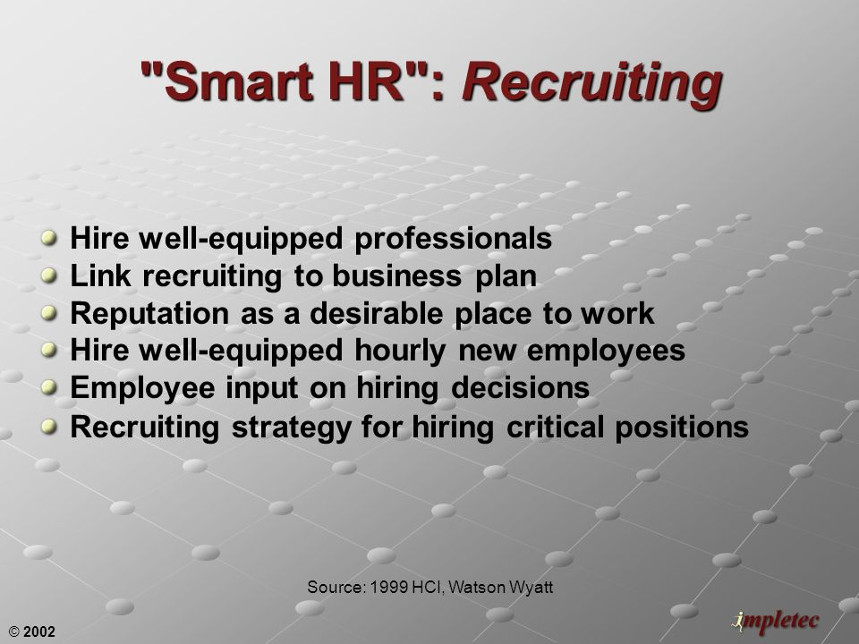 © 2002 Smart HR : Recruiting Hire well-equipped professionals Link recruiting to business plan Reputation as a desirable place to work Hire well-equipped hourly new employees Employee input on hiring decisions Recruiting strategy for hiring critical positions Source: 1999 HCI, Watson Wyatt