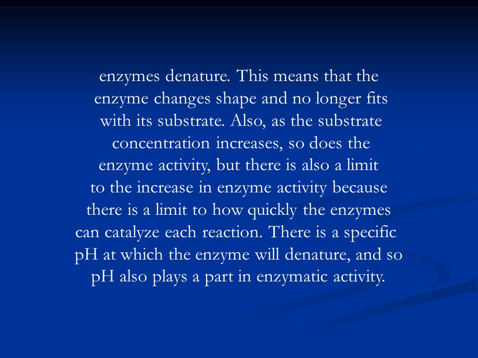 enzymes denature. This means that the enzyme changes shape and no longer fits with its substrate. Also, as the substrate concentration increases, so d