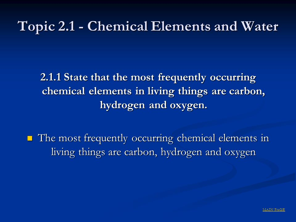 Topic 2.1 - Chemical Elements and Water 2.1.1 State that the most frequently occurring chemical elements in living things are carbon, hydrogen and oxy