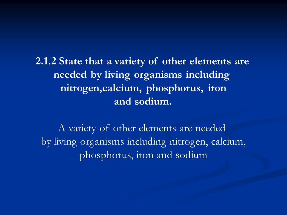 2.1.2 State that a variety of other elements are needed by living organisms including nitrogen,calcium, phosphorus, iron and sodium. A variety of othe
